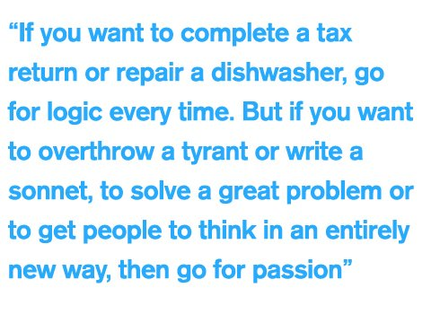 """If you want to complete a tax return or repair a dishwasher, go for logic every time. But if you want to overthrow a tyrant or write a sonnet, to solve a great problem or to get people to think in an entirely new way, then go for passion"""