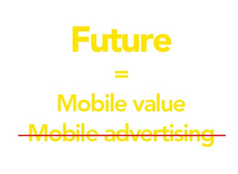 Why mobile advertising is not the future and mobile value is.